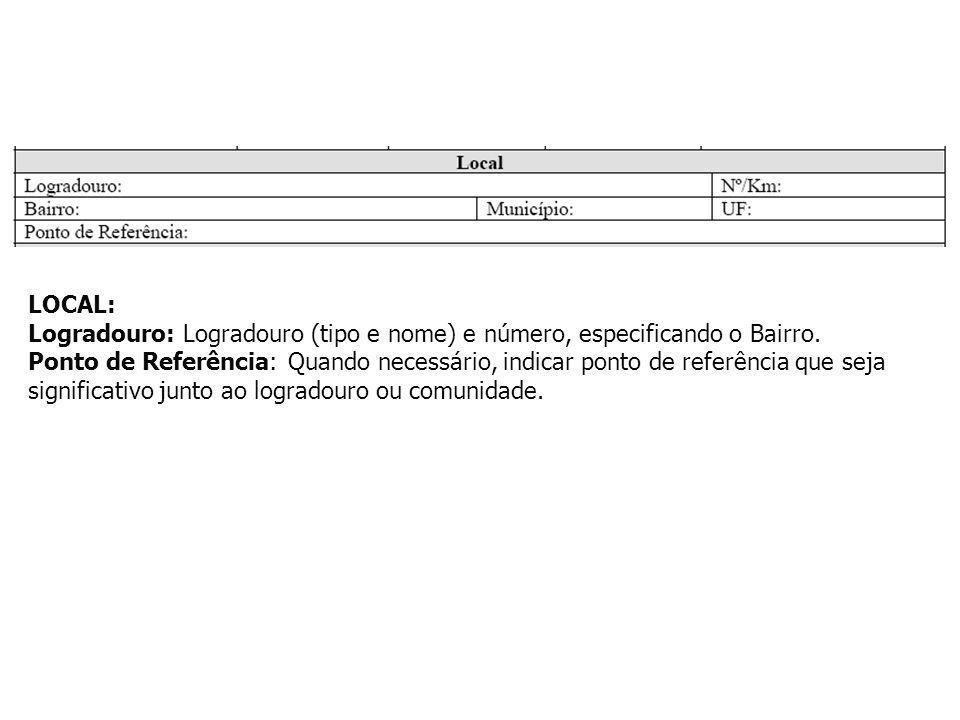 LOCAL: Logradouro: Logradouro (tipo e nome) e número, especificando o Bairro. Ponto de Referência: Quando necessário, indicar ponto de referência que