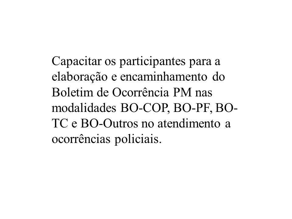 Capacitar os participantes para a elaboração e encaminhamento do Boletim de Ocorrência PM nas modalidades BO-COP, BO-PF, BO- TC e BO-Outros no atendim