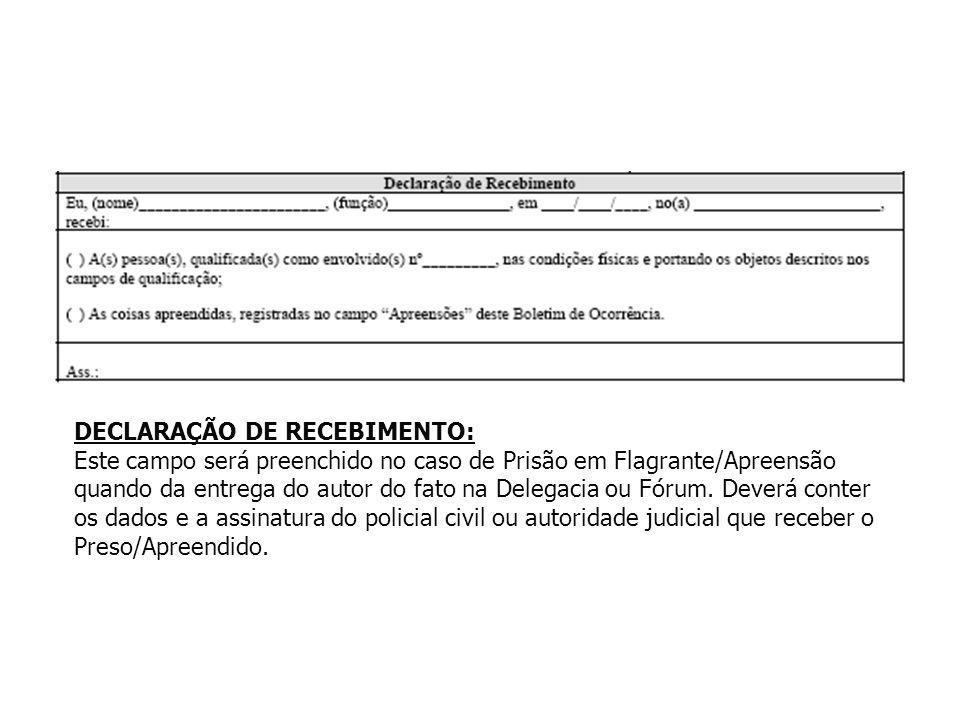 DECLARAÇÃO DE RECEBIMENTO: Este campo será preenchido no caso de Prisão em Flagrante/Apreensão quando da entrega do autor do fato na Delegacia ou Fóru