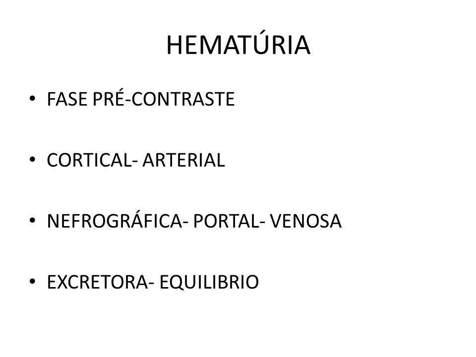 HEMATÚRIA FASE PRÉ-CONTRASTE CORTICAL- ARTERIAL NEFROGRÁFICA- PORTAL- VENOSA EXCRETORA- EQUILIBRIO