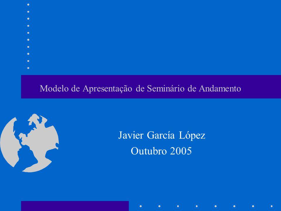 Modelo de Apresentação de Seminário de Andamento Javier García López Outubro 2005