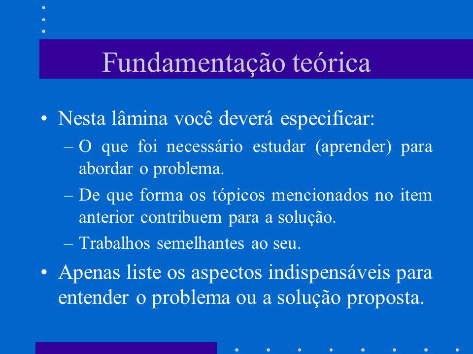 Fundamentação teórica Nesta lâmina você deverá especificar: –O que foi necessário estudar (aprender) para abordar o problema. –De que forma os tópicos