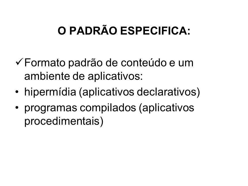 O PADRÃO ESPECIFICA: Formato padrão de conteúdo e um ambiente de aplicativos: hipermídia (aplicativos declarativos) programas compilados (aplicativos procedimentais)