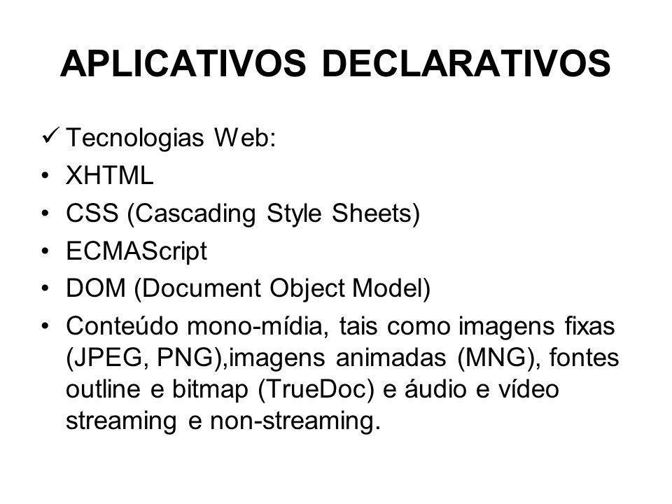 APLICATIVOS DECLARATIVOS Tecnologias Web: XHTML CSS (Cascading Style Sheets) ECMAScript DOM (Document Object Model) Conteúdo mono-mídia, tais como imagens fixas (JPEG, PNG),imagens animadas (MNG), fontes outline e bitmap (TrueDoc) e áudio e vídeo streaming e non-streaming.