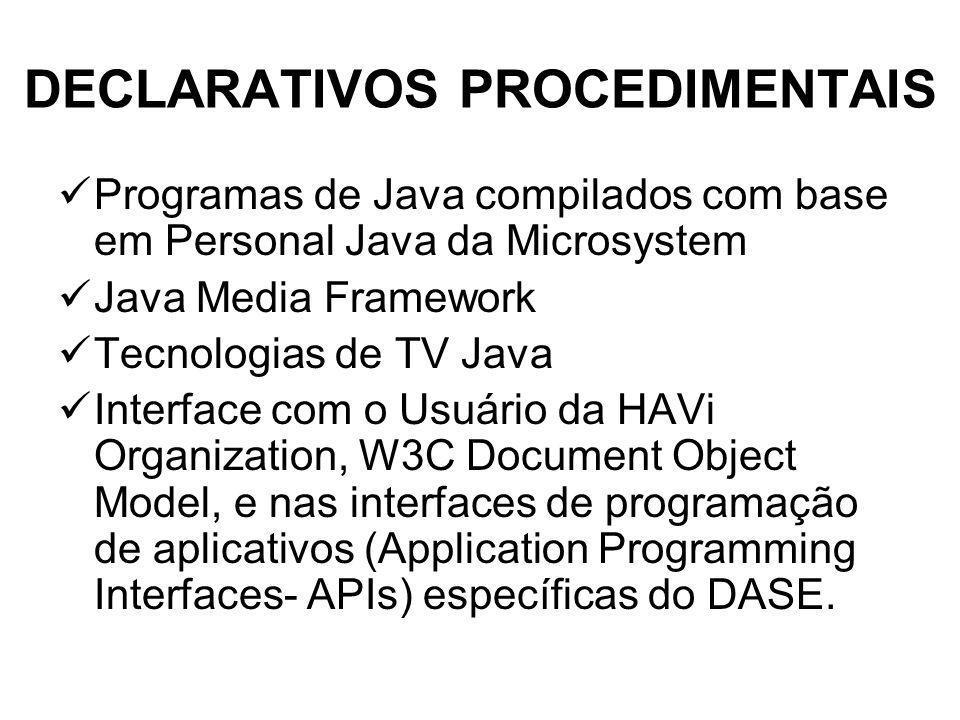 DECLARATIVOS PROCEDIMENTAIS Programas de Java compilados com base em Personal Java da Microsystem Java Media Framework Tecnologias de TV Java Interface com o Usuário da HAVi Organization, W3C Document Object Model, e nas interfaces de programação de aplicativos (Application Programming Interfaces- APIs) específicas do DASE.
