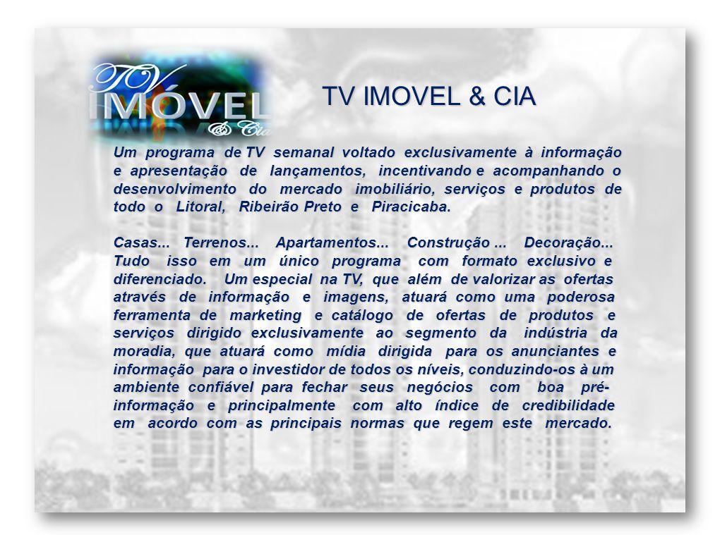 TV IMOVEL & CIA Um programa de TV semanal voltado exclusivamente à informação e apresentação de lançamentos, incentivando e acompanhando o desenvolvimento do mercado imobiliário, serviços e produtos de todo o Litoral, Ribeirão Preto e Piracicaba.