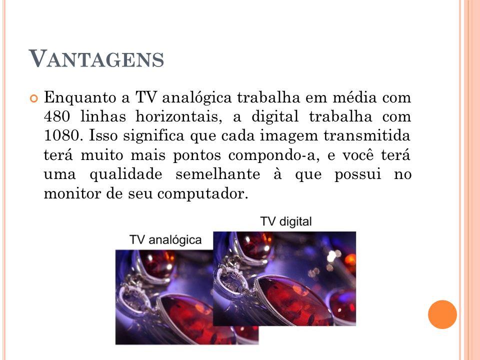 V ANTAGENS Enquanto a TV analógica trabalha em média com 480 linhas horizontais, a digital trabalha com 1080.