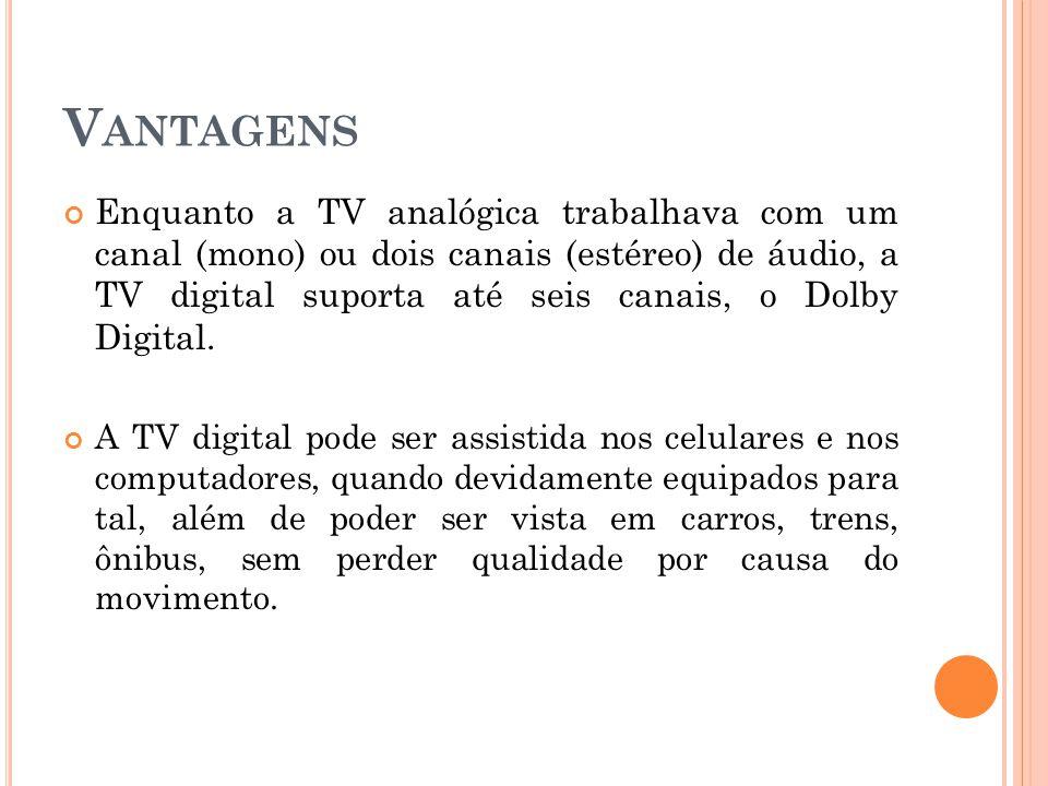 V ANTAGENS Enquanto a TV analógica trabalhava com um canal (mono) ou dois canais (estéreo) de áudio, a TV digital suporta até seis canais, o Dolby Dig