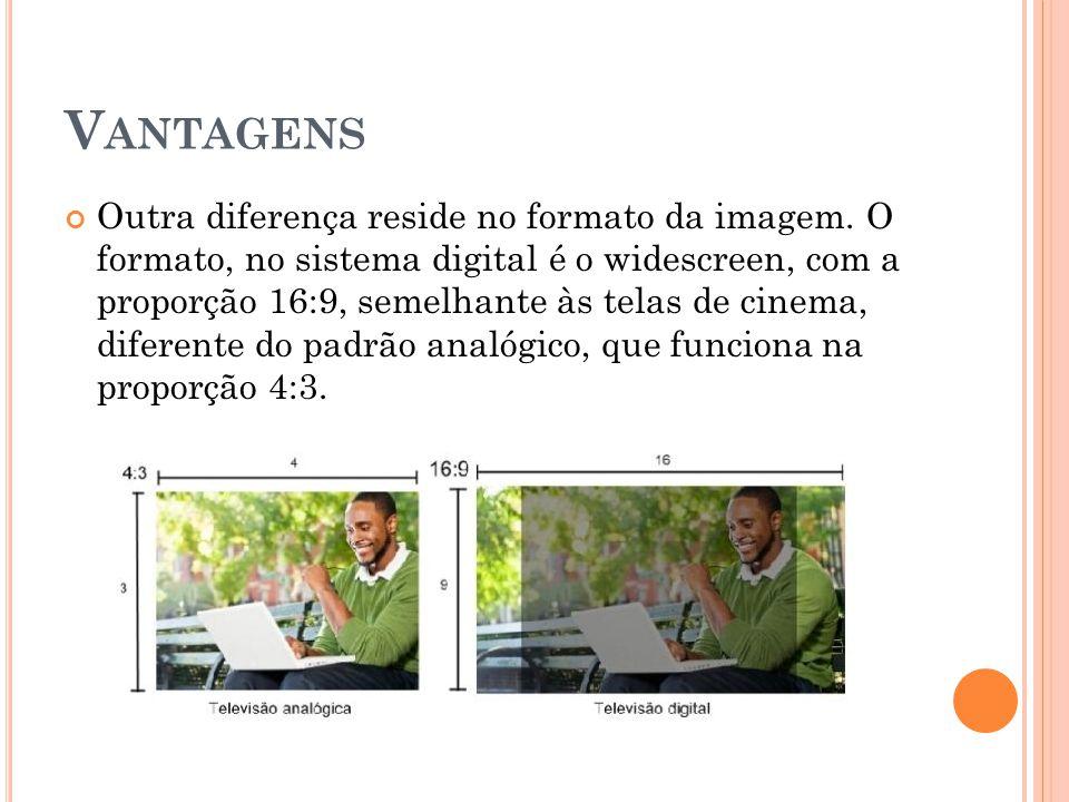 V ANTAGENS Outra diferença reside no formato da imagem. O formato, no sistema digital é o widescreen, com a proporção 16:9, semelhante às telas de cin