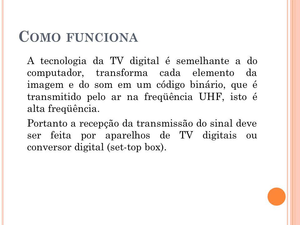 C OMO FUNCIONA A tecnologia da TV digital é semelhante a do computador, transforma cada elemento da imagem e do som em um código binário, que é transmitido pelo ar na freqüência UHF, isto é alta freqüência.