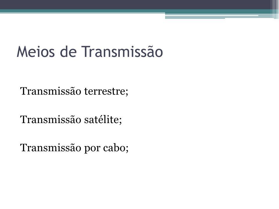 Meios de Transmissão Transmissão terrestre; Transmissão satélite; Transmissão por cabo;