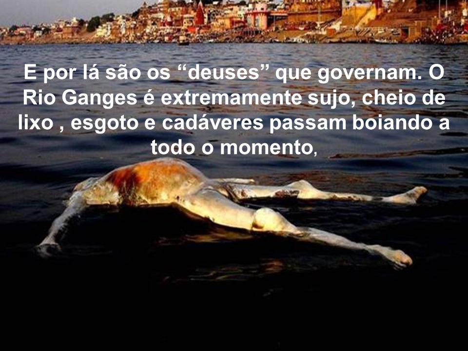 POR ISSO ELES COSTUMAM JOGAR SEUS MORTOS NO RIO, QUANDO NÃO CONSEGUEM LENHA PARA QUEIMÁ-LOS.