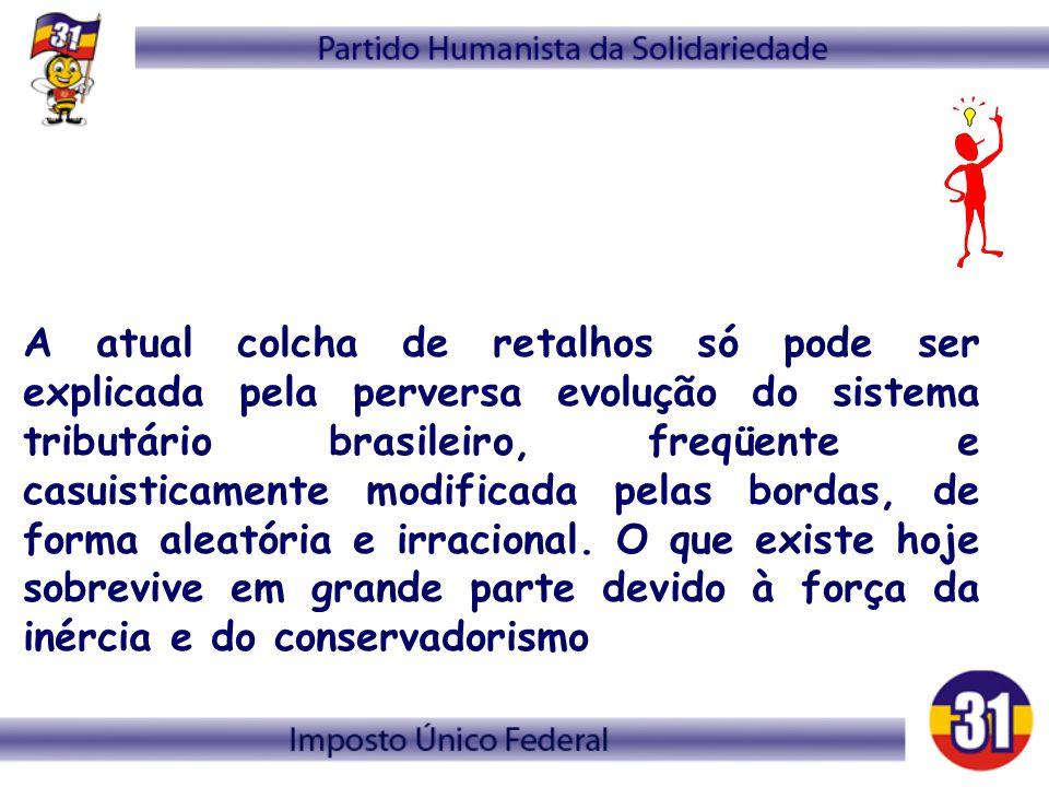 A atual colcha de retalhos só pode ser explicada pela perversa evolução do sistema tributário brasileiro, freqüente e casuisticamente modificada pelas