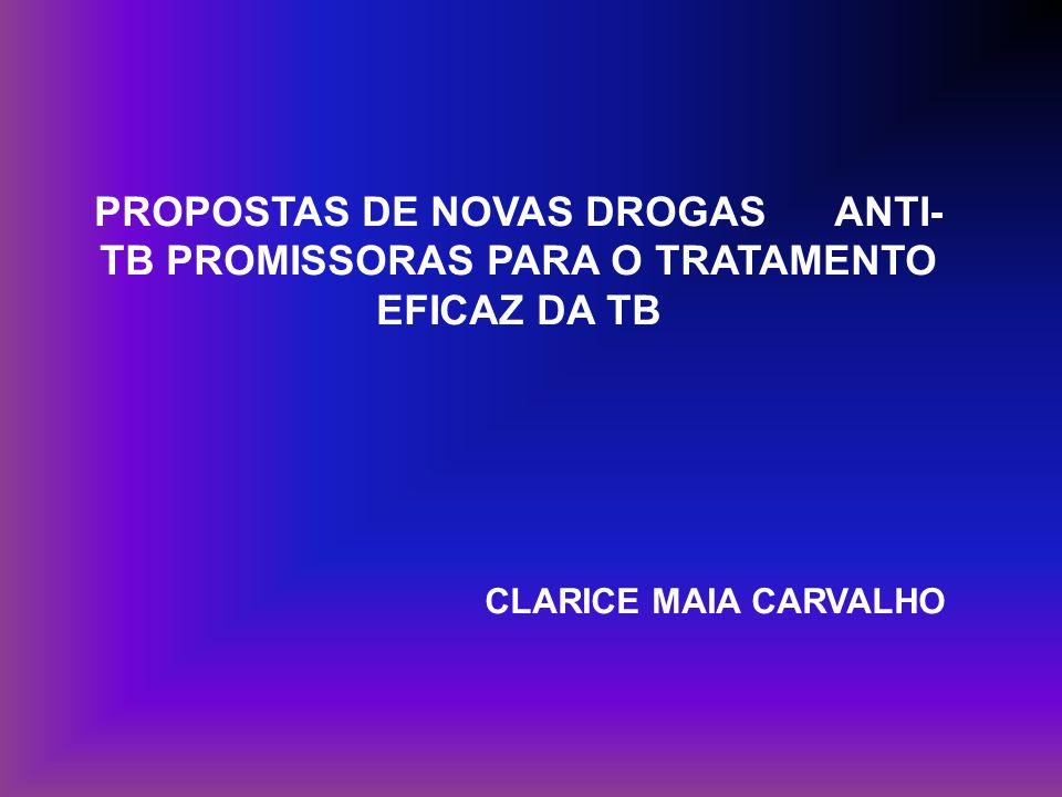 PROPOSTAS DE NOVAS DROGAS ANTI- TB PROMISSORAS PARA O TRATAMENTO EFICAZ DA TB CLARICE MAIA CARVALHO