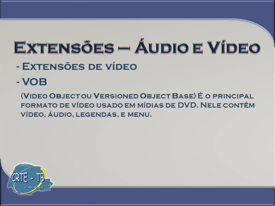 - VOB (Video Object ou Versioned Object Base) É o principal formato de vídeo usado em mídias de DVD. Nele contêm vídeo, áudio, legendas, e menu.