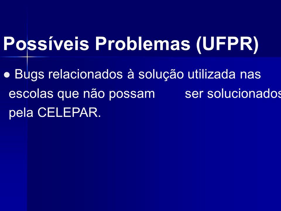 Possíveis Problemas (UFPR) ● Bugs relacionados à solução utilizada nas escolas que não possam ser solucionados pela CELEPAR.