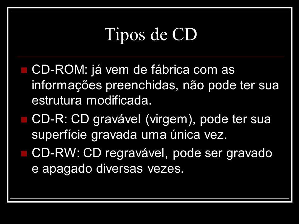 Tipos de CD CD-ROM: já vem de fábrica com as informações preenchidas, não pode ter sua estrutura modificada. CD-R: CD gravável (virgem), pode ter sua