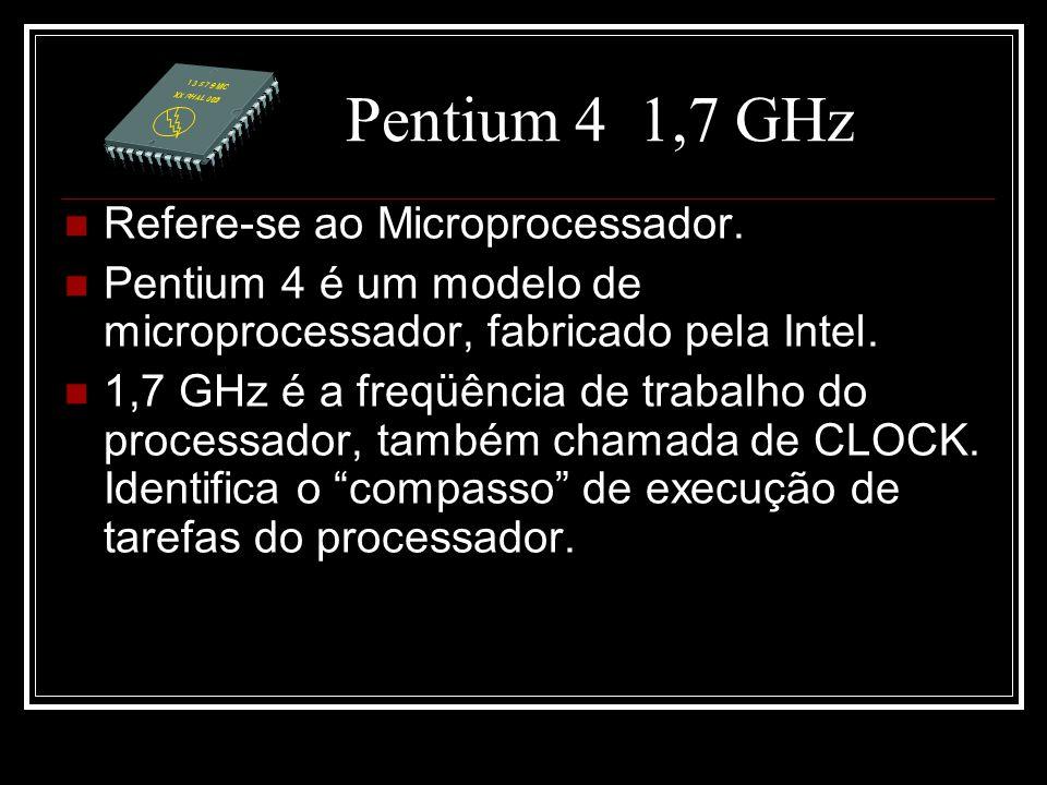 Pentium 4 1,7 GHz Refere-se ao Microprocessador. Pentium 4 é um modelo de microprocessador, fabricado pela Intel. 1,7 GHz é a freqüência de trabalho d