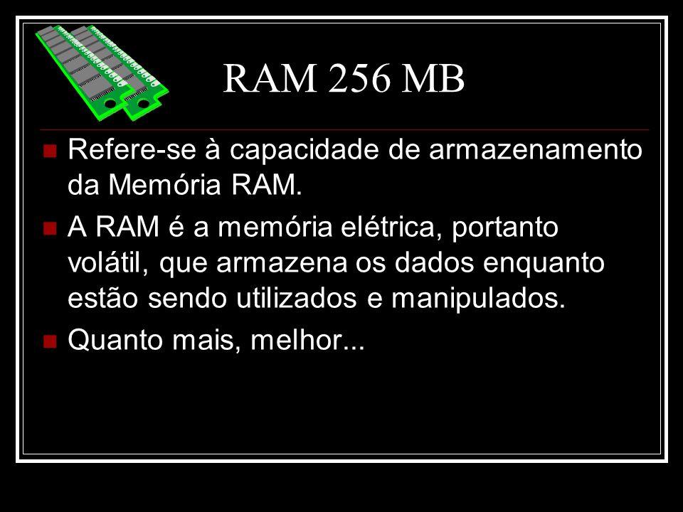 RAM 256 MB Refere-se à capacidade de armazenamento da Memória RAM. A RAM é a memória elétrica, portanto volátil, que armazena os dados enquanto estão