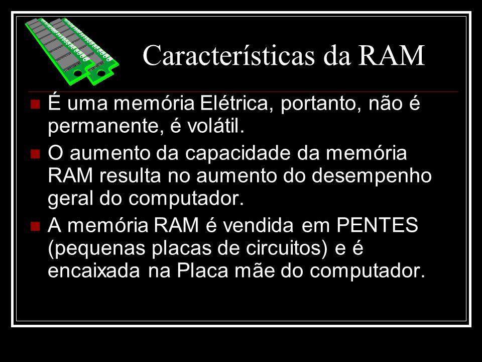 Características da RAM É uma memória Elétrica, portanto, não é permanente, é volátil. O aumento da capacidade da memória RAM resulta no aumento do des