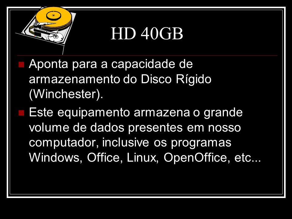 HD 40GB Aponta para a capacidade de armazenamento do Disco Rígido (Winchester). Este equipamento armazena o grande volume de dados presentes em nosso