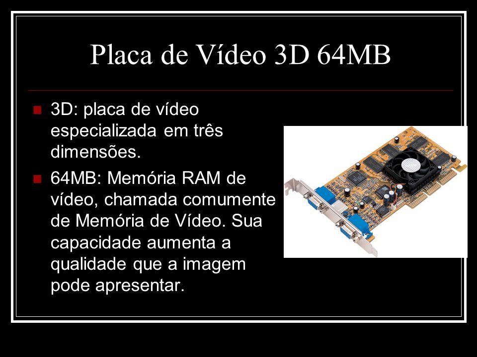 Placa de Vídeo 3D 64MB 3D: placa de vídeo especializada em três dimensões. 64MB: Memória RAM de vídeo, chamada comumente de Memória de Vídeo. Sua capa