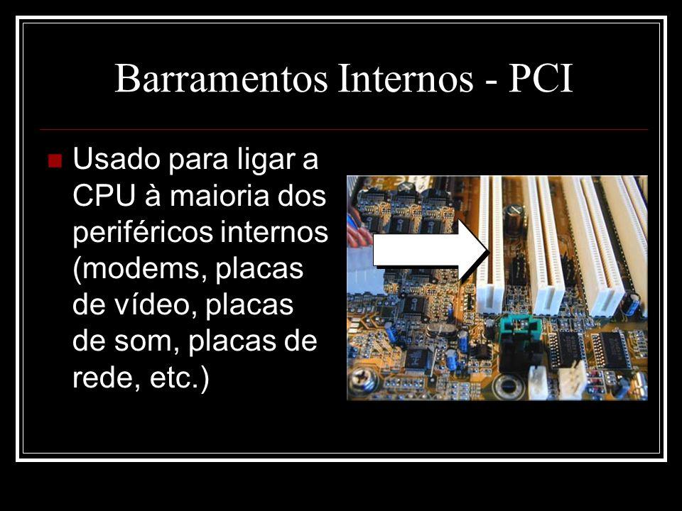 Barramentos Internos - PCI Usado para ligar a CPU à maioria dos periféricos internos (modems, placas de vídeo, placas de som, placas de rede, etc.)