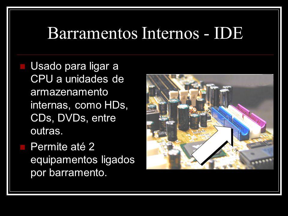 Barramentos Internos - IDE Usado para ligar a CPU a unidades de armazenamento internas, como HDs, CDs, DVDs, entre outras. Permite até 2 equipamentos