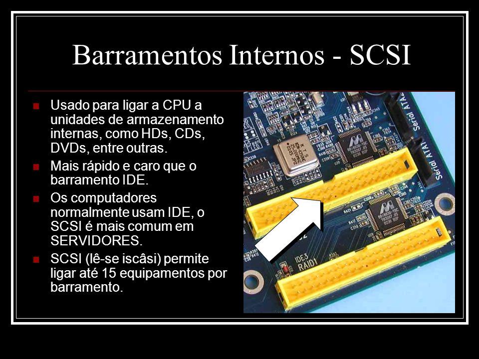 Barramentos Internos - SCSI Usado para ligar a CPU a unidades de armazenamento internas, como HDs, CDs, DVDs, entre outras. Mais rápido e caro que o b