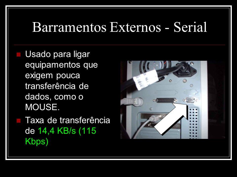 Barramentos Externos - Serial Usado para ligar equipamentos que exigem pouca transferência de dados, como o MOUSE. Taxa de transferência de 14,4 KB/s