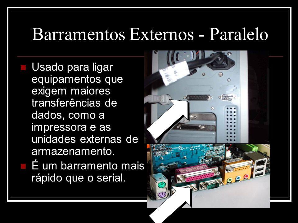 Barramentos Externos - Paralelo Usado para ligar equipamentos que exigem maiores transferências de dados, como a impressora e as unidades externas de