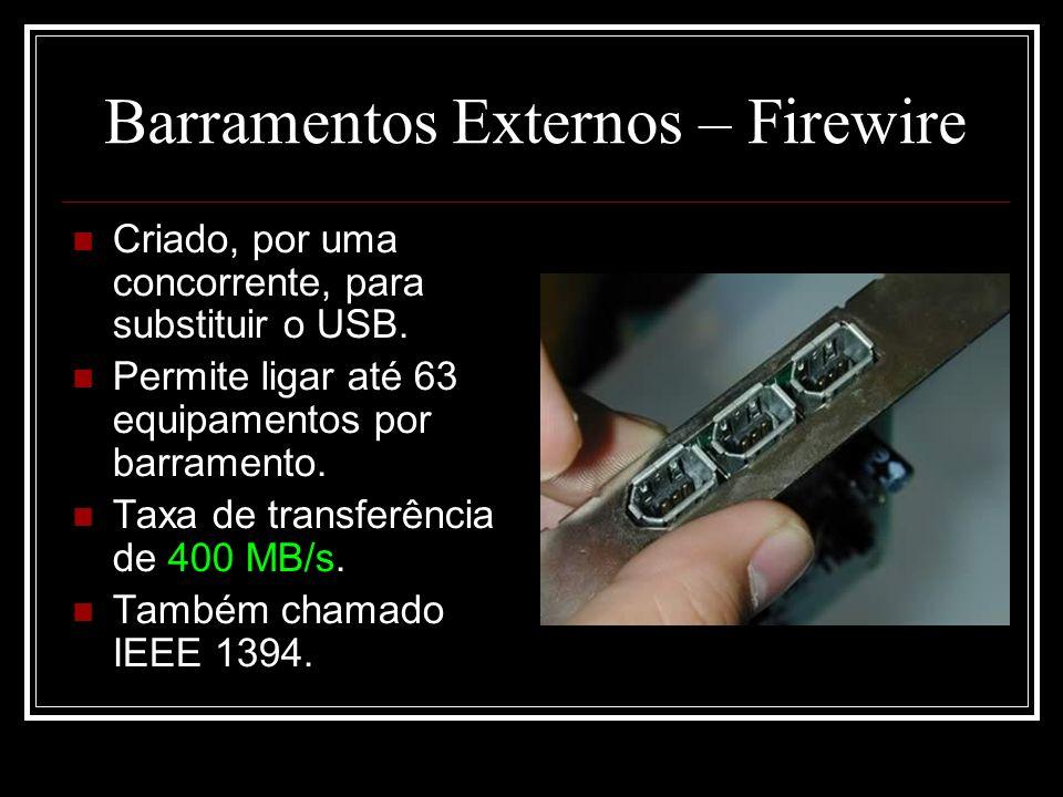 Barramentos Externos – Firewire Criado, por uma concorrente, para substituir o USB. Permite ligar até 63 equipamentos por barramento. Taxa de transfer