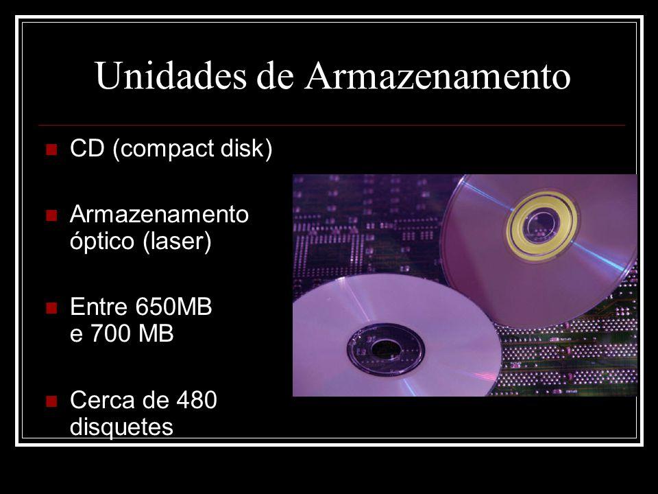 Unidades de Armazenamento CD (compact disk) Armazenamento óptico (laser) Entre 650MB e 700 MB Cerca de 480 disquetes