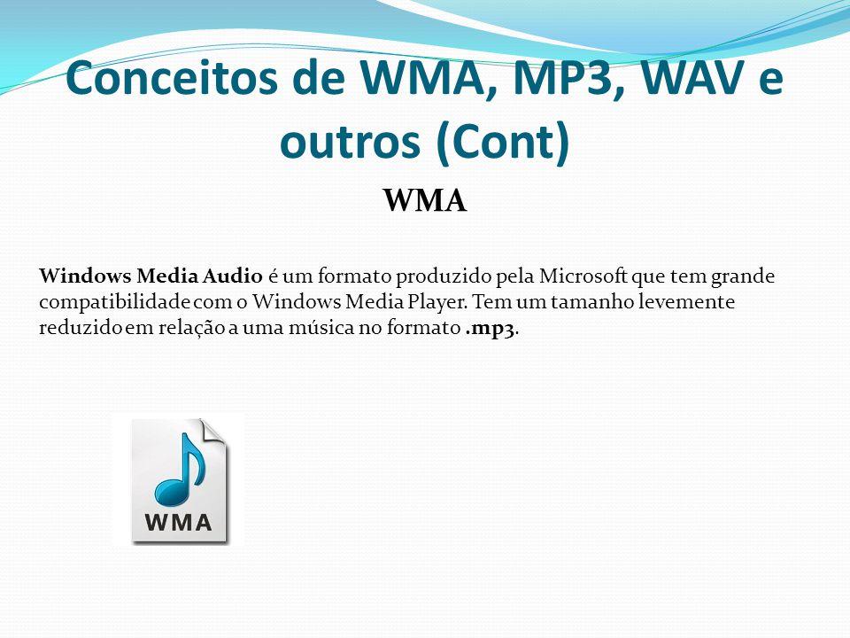Conceitos de WMA, MP3, WAV e outros (Cont) WMA Windows Media Audio é um formato produzido pela Microsoft que tem grande compatibilidade com o Windows