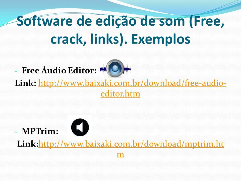 Software de edição de som (Free, crack, links). Exemplos - Free Áudio Editor: Link: http://www.baixaki.com.br/download/free-audio- editor.htmhttp://ww