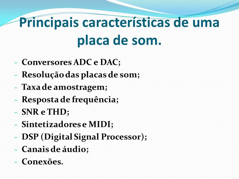 Principais características de uma placa de som. - Conversores ADC e DAC; - Resolução das placas de som; - Taxa de amostragem; - Resposta de frequência