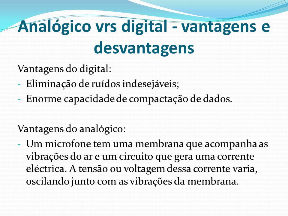 Analógico vrs digital - vantagens e desvantagens Vantagens do digital: - Eliminação de ruídos indesejáveis; - Enorme capacidade de compactação de dado