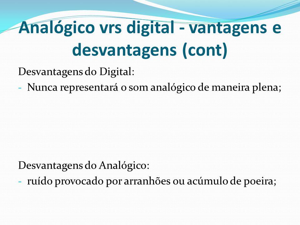 Analógico vrs digital - vantagens e desvantagens (cont) Desvantagens do Digital: - Nunca representará o som analógico de maneira plena; Desvantagens d