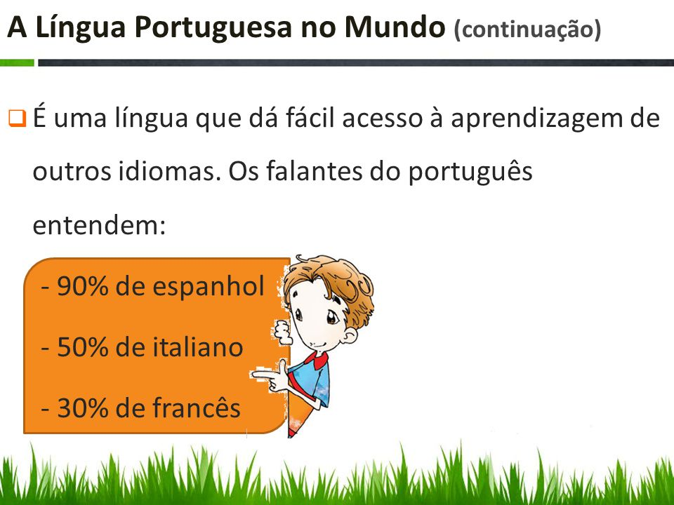 A Língua Portuguesa no Mundo (continuação)  É uma língua que dá fácil acesso à aprendizagem de outros idiomas.
