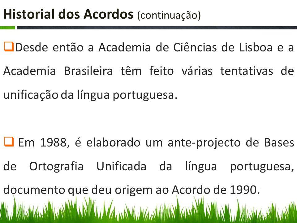Historial dos Acordos (continuação)  Desde então a Academia de Ciências de Lisboa e a Academia Brasileira têm feito várias tentativas de unificação da língua portuguesa.