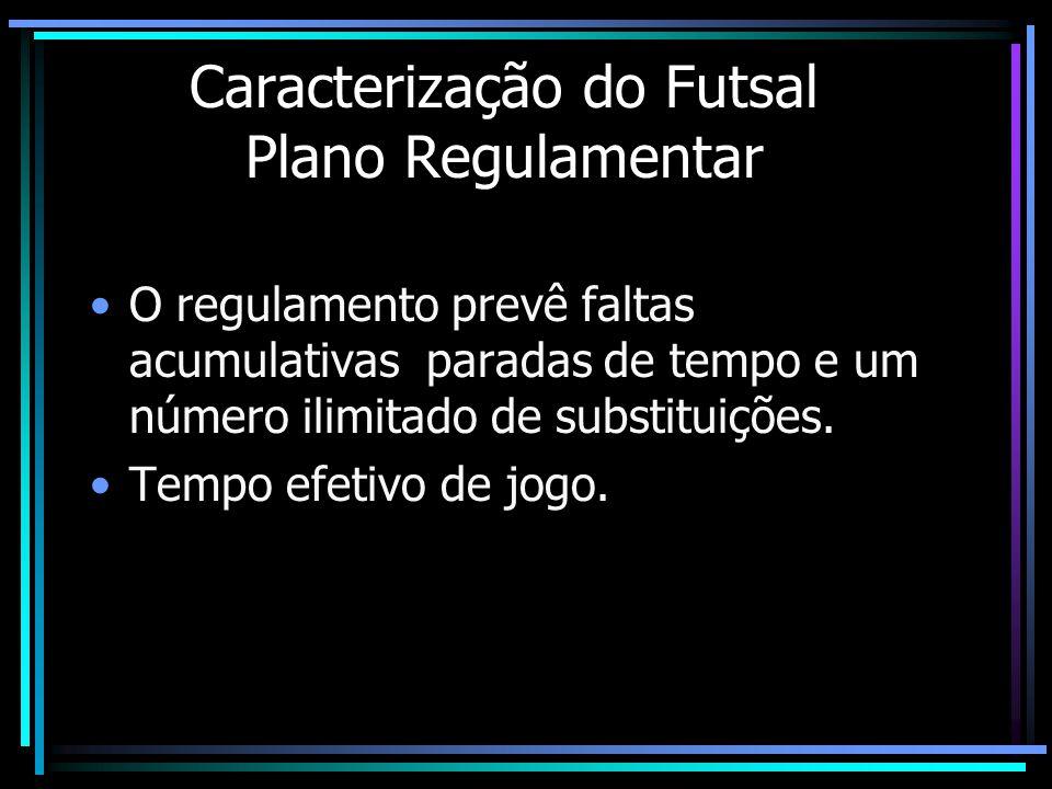 Caracterização do Futsal Plano Regulamentar O regulamento prevê faltas acumulativas paradas de tempo e um número ilimitado de substituições. Tempo efe