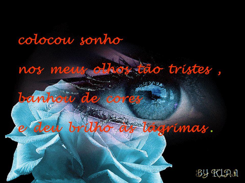 colocou sonho nos meus olhos tão tristes, banhou de cores e deu brilho às lágrimas.
