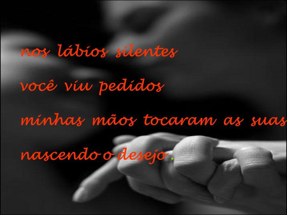 nos lábios silentes você viu pedidos minhas mãos tocaram as suas nascendo o desejo.