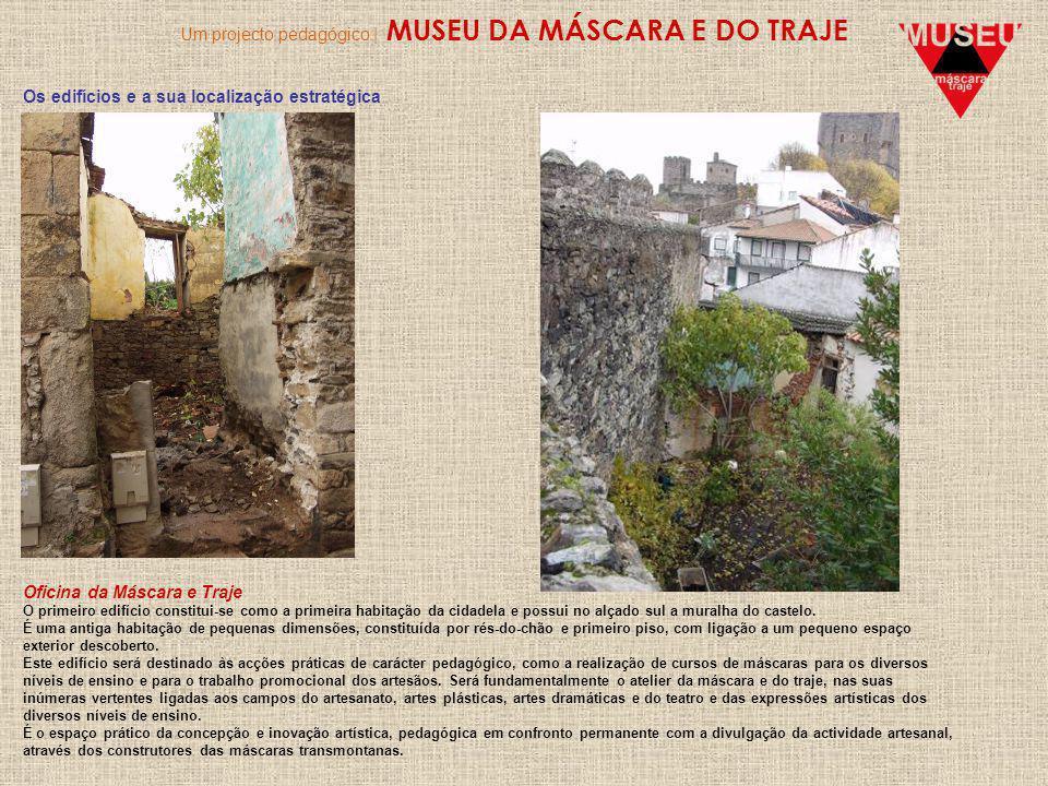 Um projecto pedagógico | MUSEU DA MÁSCARA E DO TRAJE Os edifícios e a sua localização estratégica Oficina da Máscara e Traje O primeiro edifício constitui-se como a primeira habitação da cidadela e possui no alçado sul a muralha do castelo.