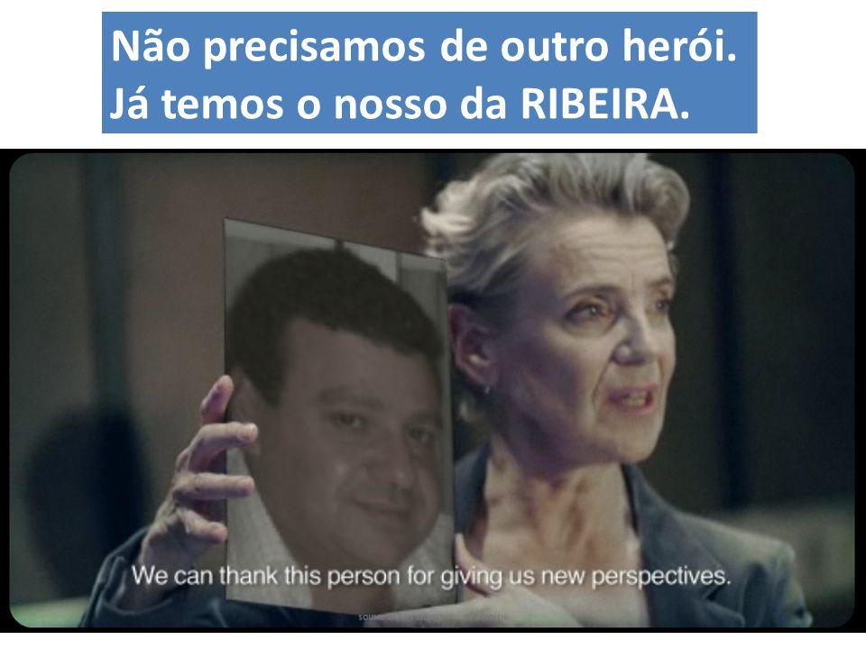Não precisamos de outro herói. Já temos o nosso da RIBEIRA.