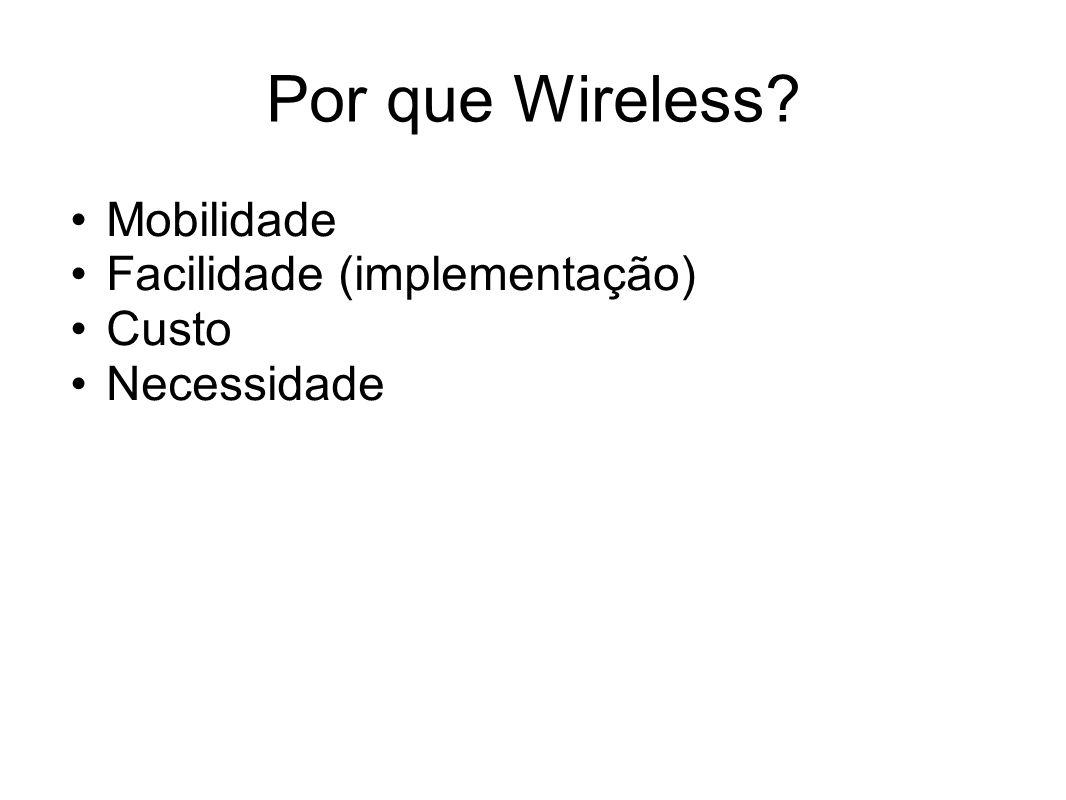 Por que Wireless? Mobilidade Facilidade (implementação) Custo Necessidade