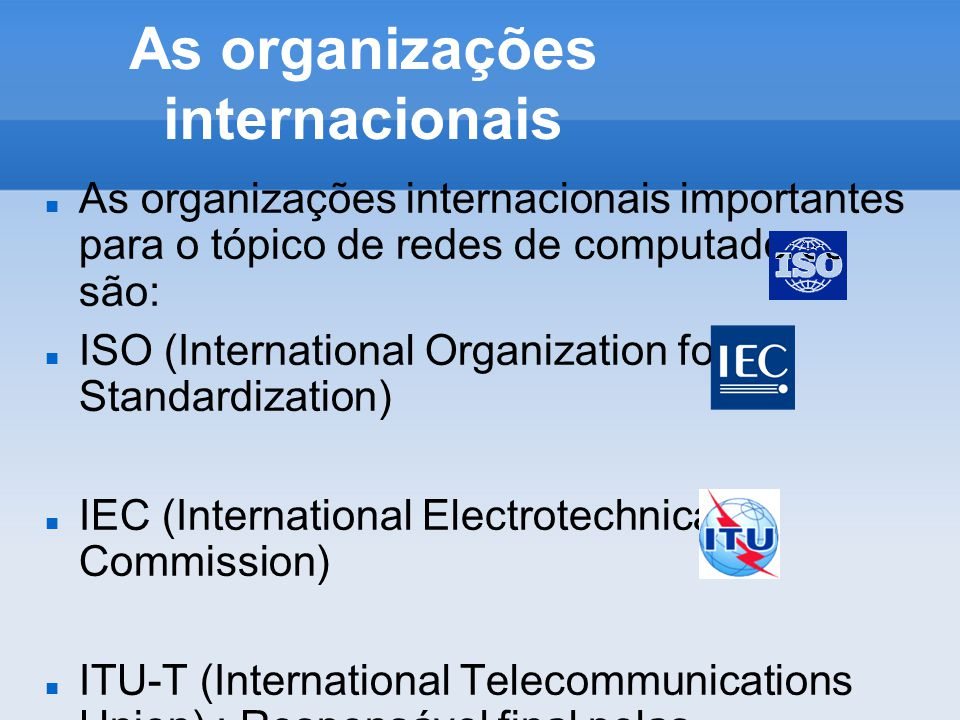 As organizações internacionais As organizações internacionais importantes para o tópico de redes de computadores são: ISO (International Organization for Standardization) IEC (International Electrotechnical Commission) ITU-T (International Telecommunications Union) : Responsável final pelas recomendações sobre as RDSI (Redes Digitais de Serviços Integrados, no inglês ISDN).
