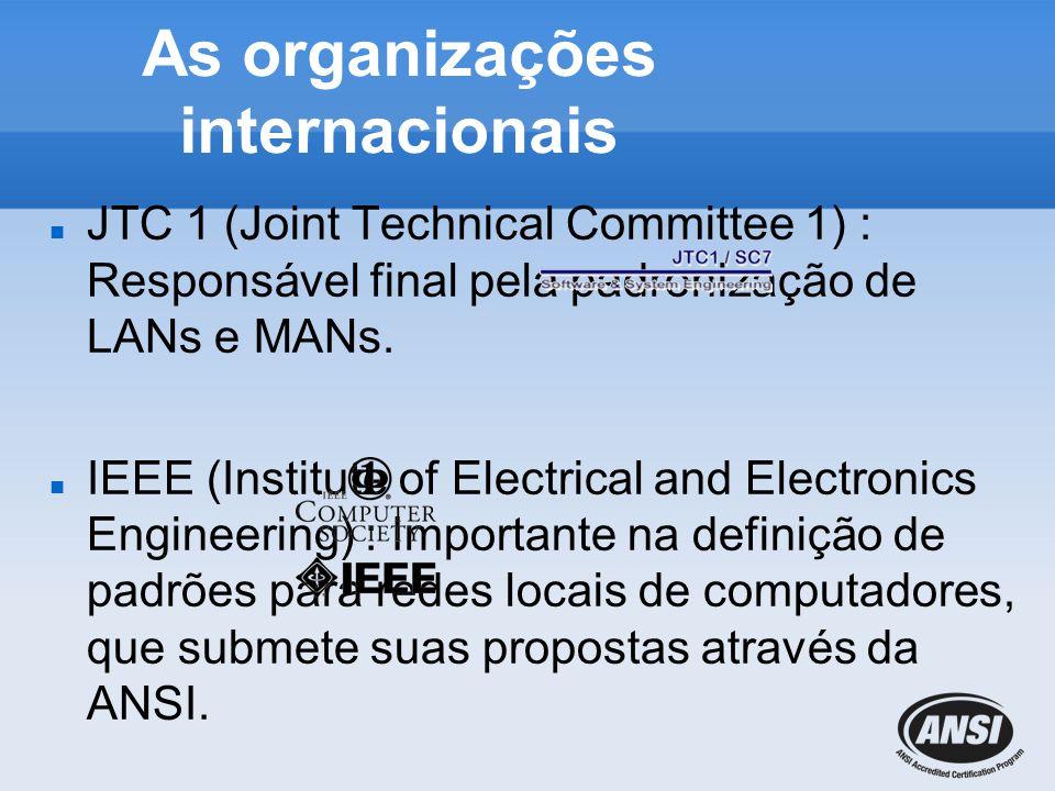 As organizações internacionais JTC 1 (Joint Technical Committee 1) : Responsável final pela padronização de LANs e MANs. IEEE (Institute of Electrical