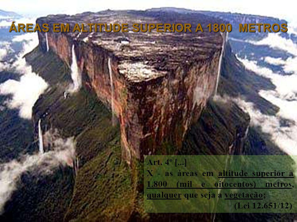 Art. 4º [...] X - as áreas em altitude superior a 1.800 (mil e oitocentos) metros, qualquer que seja a vegetação; (Lei 12.651/12) ÁREAS EM ALTITUDE SU