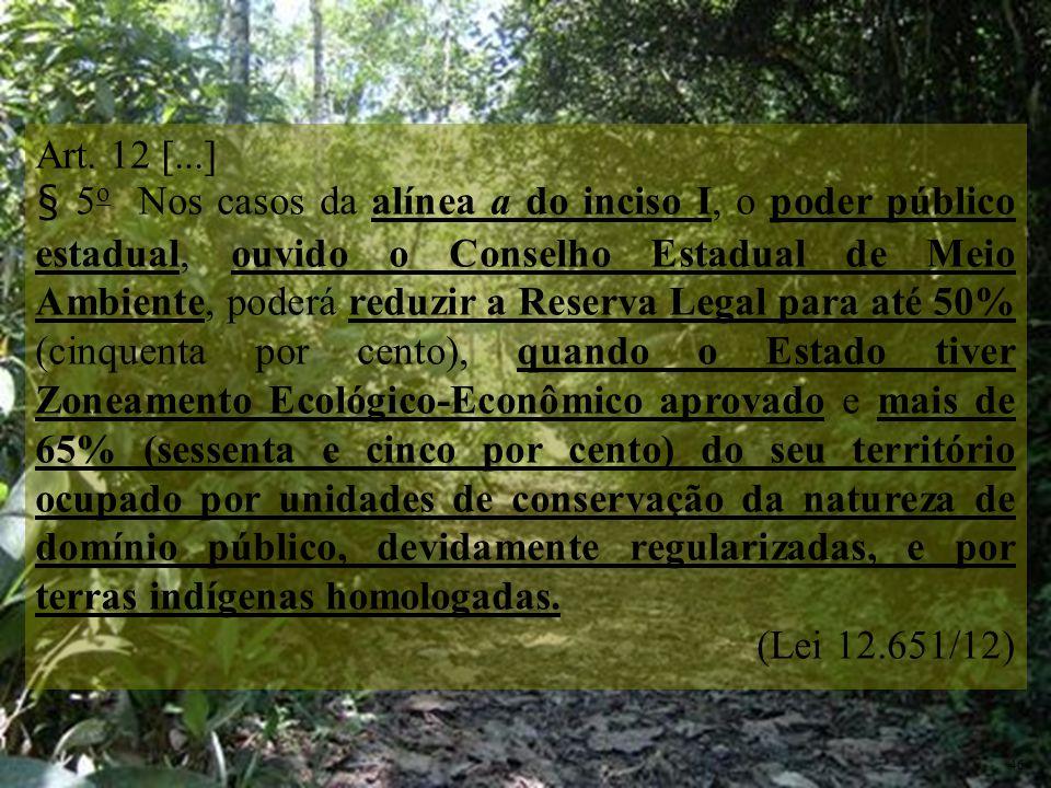 Art. 12 [...] § 5 o Nos casos da alínea a do inciso I, o poder público estadual, ouvido o Conselho Estadual de Meio Ambiente, poderá reduzir a Reserva